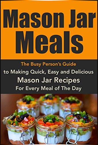 Mason Jar Meals: The Busy Person's Guide to Making Quick, Easy and Delicious Mason Jar Recipes For Every Meal of The Day: Mason Jar Recipes, Mason Jar ... jar lunch, Cookbook, Easy Recipes in a Jar) by Christina Stone