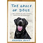 The Grace of Dogs: A Boy, a Black Lab, and a Father's Search for the Canine Soul   Andrew Root