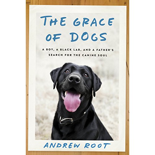 The Grace of Dogs: A Boy, a Black Lab, and a Father's Search for the Canine Soul by Random House Audio