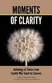 Moments of Clarity: Anthology of Stories from Faculty Who Teach For Success by [Bailey, Zenobia, Anderson, Ricardo, Bean, Erik, Bequette, Dave, Brown, Gary D., Roach Eyler, Laura, Abbott Foerster, Annie]