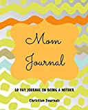 Mom Journal 60 Day Journal On Being A Mother: Notebook With 60 Bible Verses For Mothers 60 Inspirational Quotes, And 60 Pages To Write In