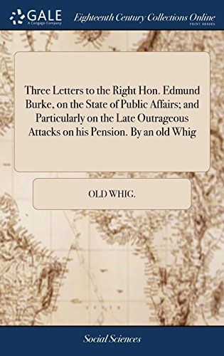 Three Letters to the Right Hon. Edmund Burke, on the State of Public Affairs; and Particularly on the Late Outrageous Attacks on his Pension. By an old Whig