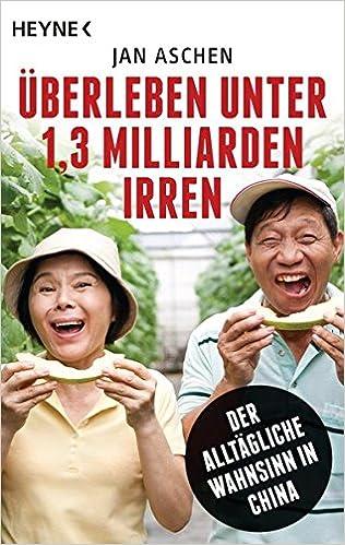 Überleben unter 1,3 Milliarden Irren: Der alltägliche Wahnsinn in China:  Amazon.de: Aschen, Jan: Bücher