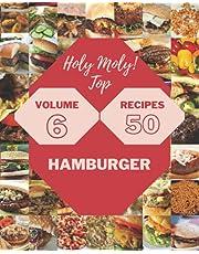 Holy Moly! Top 50 Hamburger Recipes Volume 6: Not Just a Hamburger Cookbook!
