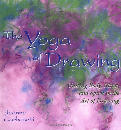 """The Yoga of Drawing: """"Uniting Body, Mind and Spirit in the Art of Drawing"""" (Path of Painting/Jeanne Carbonetti)"""