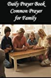 Daily Prayer Book Common Prayer for Family: Simple Everyday Prayers (Jesus Prayer Book : Our Daily Bread Devotional) (Volume 4)