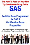 SAS Certified Base Programmer for SAS 9 Certification Exam Preparation Course in a Book for Passing the SAS Certified Base Programmer for SAS 9 Exam - the How to Pass on Your First Try Certification Study Guide, William Manning, 1742440150