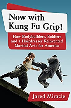 Now with Kung Fu Grip!: How Bodybuilders, Soldiers and a Hairdresser Reinvented Martial Arts for America by [Miracle, Jared]