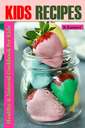 Kids Recipes: Healthy & Natural Cookbook for Kids (healthy kids,cookbook for children,diet for children,recipes for kids,,kids meals,kids meal recipe,healthy food for kids,cookbook for kids meals) by K Kumari