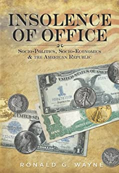 Insolence of Office - Socio-Politics, Socio-Economics and the American Republic by [Wayne, Ronald G.]