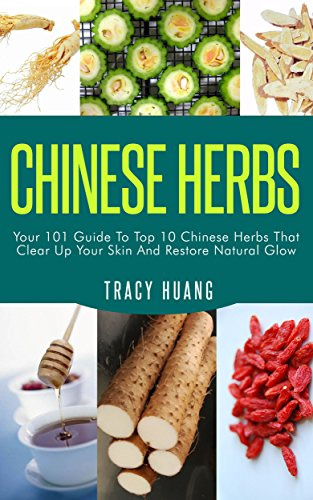 CHINESE HERBS: Your 101 Guide To Top 10 Chinese Herbs That Clear Up Your Skin And Restore Natural Glow (Herbs for Health and Healing, Chinese Herbal Medicine, Traditional Chinese Medicine) by [Huang, Tracy]
