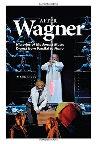 (After Wagner: Histories of Modernist Music Drama from Parsifal to Nono )