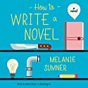 How to Write a Novel: A Novel Audiobook by Melanie Sumner Narrated by Katie Schorr