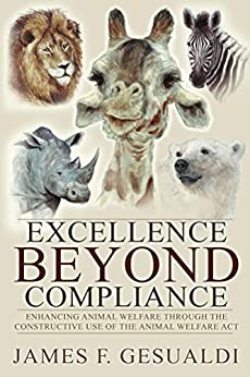 Excellence Beyond Compliance: Enhancing Animal Welfare Through the Constructive Use of the Animal Welfare Act by [Gesualdi, James F.]