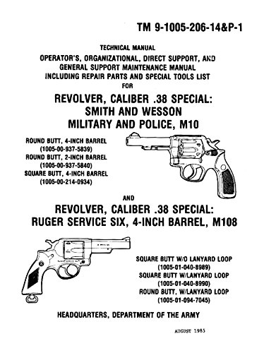REVOLVER, CALIBER .38 SPECIAL SMITH AND WESSON, MILITARY AND POLICE, M10 AND REVOLVER, CALIBER .38 SPECIAL RUGER SERVICE SIX, 4-INCH BARREL, M108 Operator's and Maintenance Manual [Reprint of 1985 Edition from Original, Loose Leaf Edition]