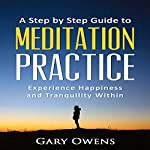 A Step by Step Guide to Meditation Practice: Experience Happiness and Tranquility Within | Gary Owens
