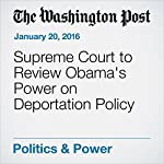 Supreme Court to Review Obama's Power on Deportation Policy | Robert Barnes,Juliet Eilperin