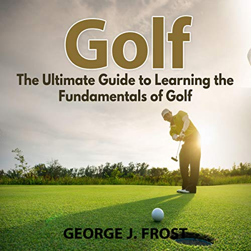 Golf: The Ultimate Guide to Learning the Fundamentals of Golf