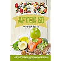 Keto After 50: The Ultimate Guide to Ketogenic Diet for Beginners with 21-Day Keto Meal Plan Designed Specifically for People Over 50