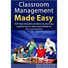 Classroom Management Made Easy: Eliminate Discipline Problems by Teaching Students How to Take Responsibility for Their Own Behavior (Classroom Management Series Book 1)