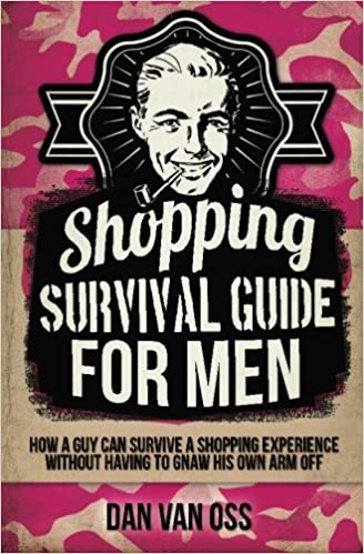 Shopping Survival Guide for Men: How a Man Can Survive a Shopping Experience Without Having to Gnaw His Own Arm Off: Amazon.co.uk: Dan Van Oss: ...