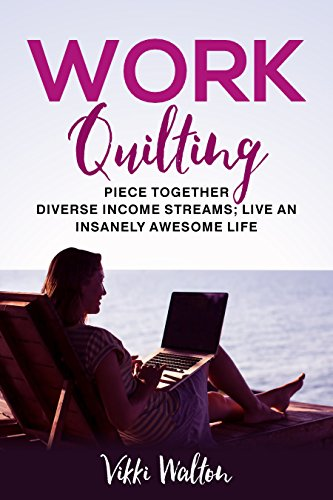 Work Quilting: Piece Together Diverse Income Streams ; Live an Insanely Awesome Life. (Vocational Guidance) by [Walton, Vikki]