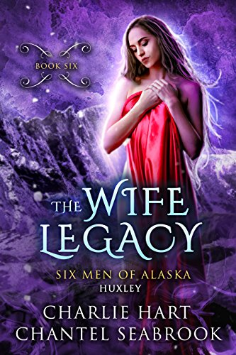The Wife Legacy : Huxley  (Six Men of Alaska Book 6)