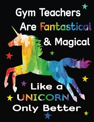 Gym Teachers Are Fantastical & Magical Like A Unicorn Only Better: Thank You Gift For Teacher (Teacher Appreciation Gift Notebook)(8.5 x 11 Composition Notebook)