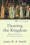 Desiring the Kingdom: Worship, Worldview, and Cultural Formation (Cultural Liturgies)