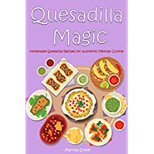 Quesadilla Magic: Homemade Quesadilla Recipes for Authentic Mexican Cuisine