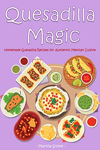 Quesadilla Magic: Homemade Quesadilla Recipes for Authentic Mexican Cuisine (English Edition)