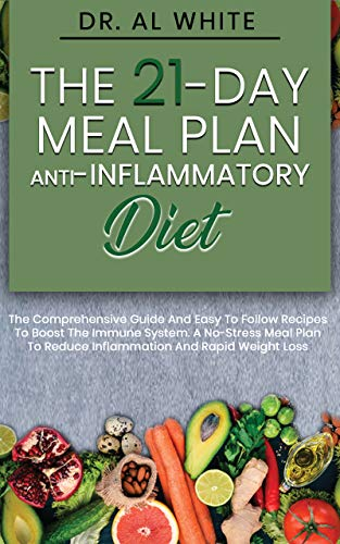 The 21-Day Meal Plan  Anti-Inflammatory Diet: The Comprehensive Guide And Easy To Follow Recipes To Boost The Immune System. A No-Stress Meal Plan To Reduce Inflammation And Rapid Weight Loss