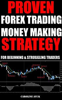 Forex Trading: PROVEN FOREX TRADING  MONEY MAKING STRATEGY - JUST 15 MINUTES A DAY (Forex trading strategies, Fx trading strategies, forex trading for beginners): For Beginning and Struggling Traders by [Ayuk, Caroline]