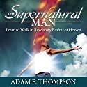 The Supernatural Man: Learn to Walk in Revelatory Realms of Heaven Audiobook by Adam Thompson Narrated by Troy Klein
