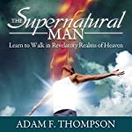The Supernatural Man: Learn to Walk in Revelatory Realms of Heaven | Adam Thompson