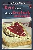 Das Brotbackbuch: Brot selber backen mit dem Brotbackautomat - 50 Rezepte für Genießer (Brot und Brötchen, Brot backen für Anfänger & Fortgeschrittene)