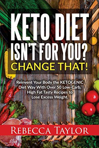 KETO DIET ISN'T FOR YOU? CHANGE THAT!: Reinvent Your Body The Ketogenic Diet Way With Over 50 Low-Carb, High-Fat Tasty Recipes To Lose Excess Weight by Rebecca Taylor