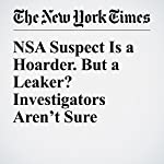 NSA Suspect Is a Hoarder. But a Leaker? Investigators Aren't Sure | Scott Shane,David E. Sanger