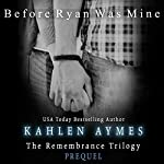 Before Ryan Was Mine: The Remembrance Trilogy - Prequel | Kahlen Aymes