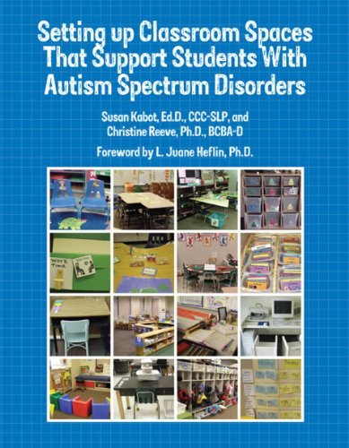Setting up Classroom Spaces That Support Students With Autism Spectrum Disorders by Susan Kabot, CCC-SLP, Christine Reeve, Ph.D., BCBA-D (August 31, 2010) Paperback