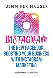 Instagram Marketing for beginners - The new Facebook, Boosting your Business with Instagram Marketing: Instagram Marketing - A Guide to success with Instagram