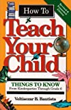How to Teach Your Child: Things to Know from Kindergarten Through Grade 6 (Education)