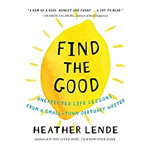Find the Good: Unexpected Life Lessons from a Small-Town Obituary Writer. by Heather Lende (2015-04-28)