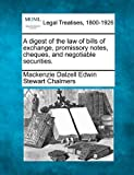 A digest of the law of bills of exchange, promissory notes, cheques, and negotiable Securities, Mackenzie Dalzell Edwin Stewart Chalmers, 1240082444