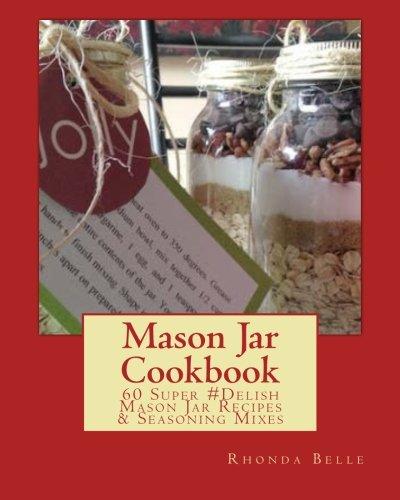 Mason Jar Cookbook: 60 Super #Delish Mason Jar Recipes & Seasoning Mixes (60 Super Recipes) (Volume 11)