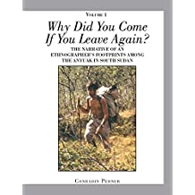 WHY DID YOU COME IF YOU LEAVE AGAIN? Volume 1: THE NARRATIVE of an ETHNOGRAPHERS FOOTPRINTS AMONG the ANYUAK in SOUTH SUDAN