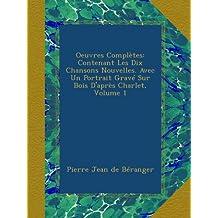 Oeuvres Complètes: Contenant Les Dix Chansons Nouvelles. Avec Un Portrait Gravé Sur Bois D'après Charlet, Volume 1