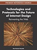 Technologies and Protocols for the Future of Internet Design : Reinventing the Web, Vidyarthi, Deo Prakash, 1466602031