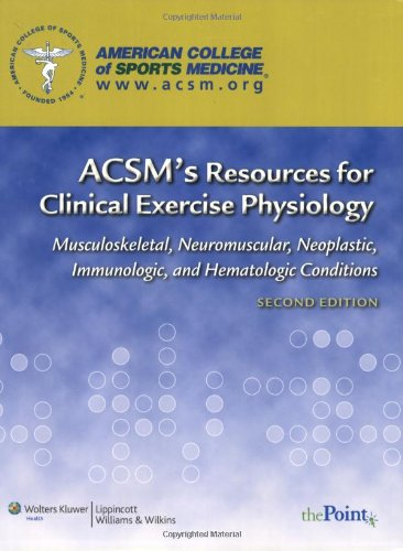 ACSM's Resources for Clinical Exercise Physiology: Musculoskeletal, Neuromuscular, Neoplastic, Immunologic and Hematologic Conditions (ACSMs Resources for the Clinical Exercise Physiology)
