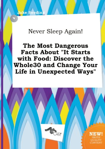 Never Sleep Again The Most Dangerous Facts About It Starts With Food Discover The Whole30 And Change Your Life In Unexpected Ways